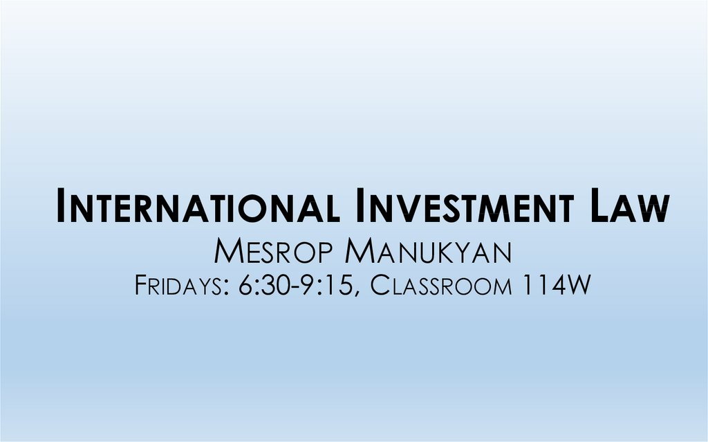 International Investment Law Mesrop Manukyan Fridays: 6:30-9:15, Classroom 114W