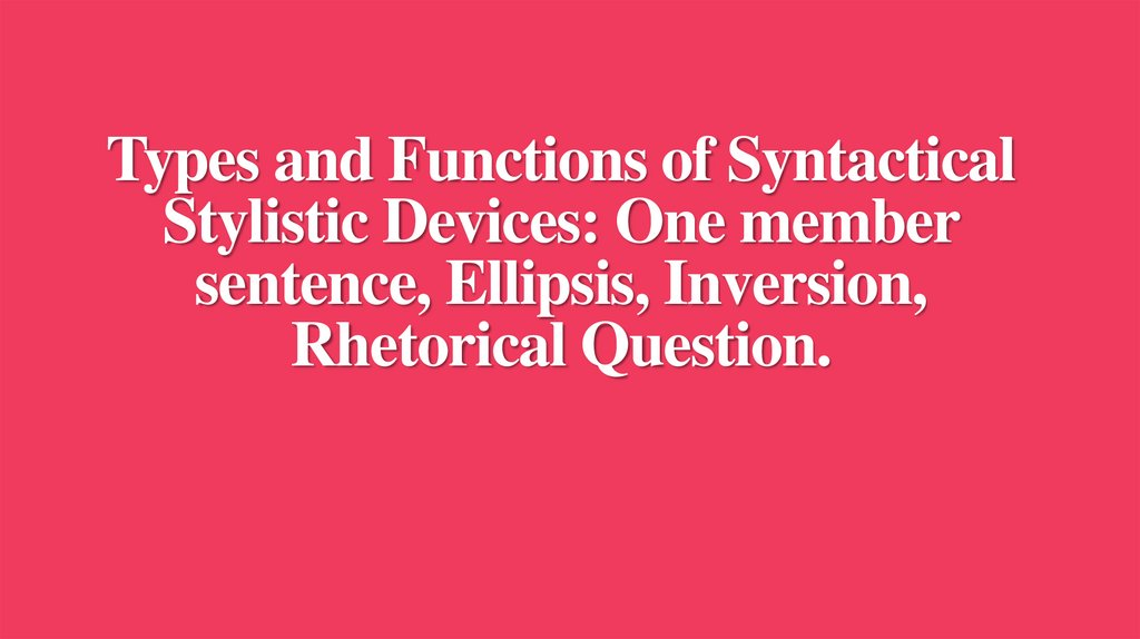 Types and Functions of Syntactical Stylistic Devices: One member sentence, Ellipsis, Inversion, Rhetorical Question.