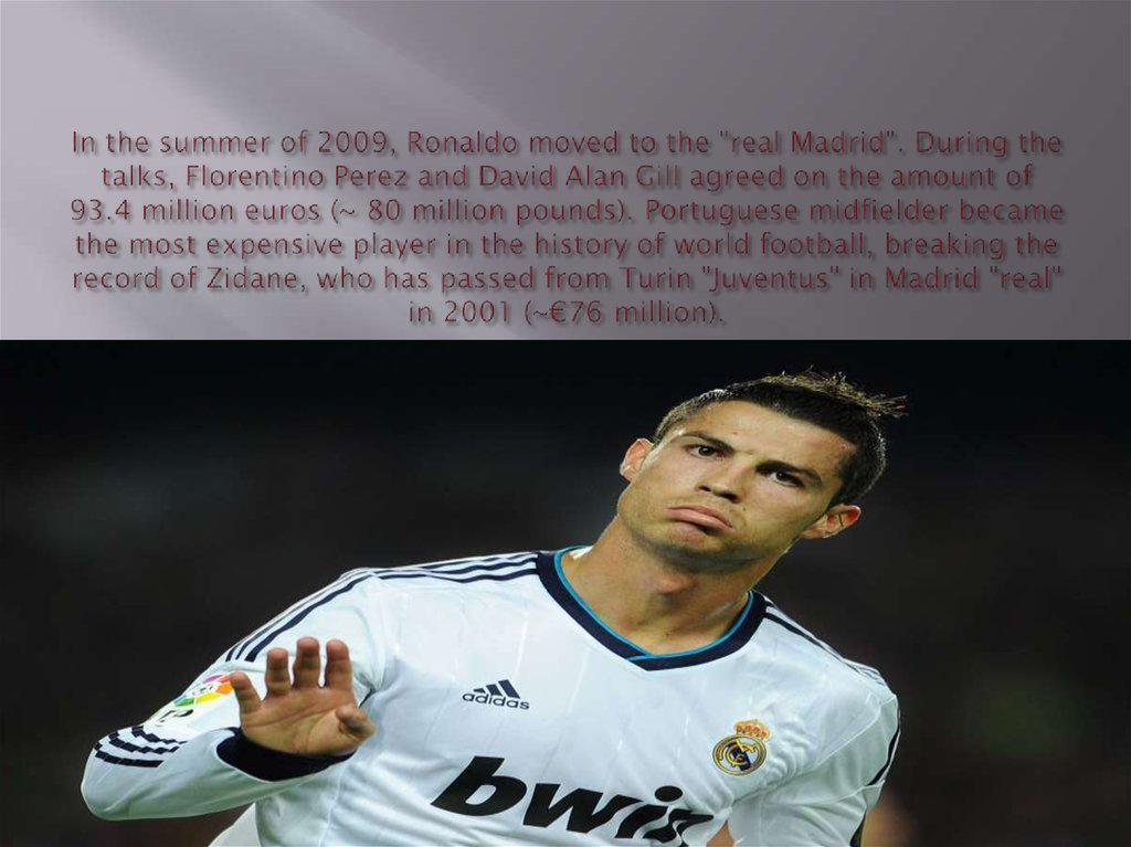 "In the summer of 2009, Ronaldo moved to the ""real Madrid"". During the talks, Florentino Perez and David Alan Gill agreed on the"