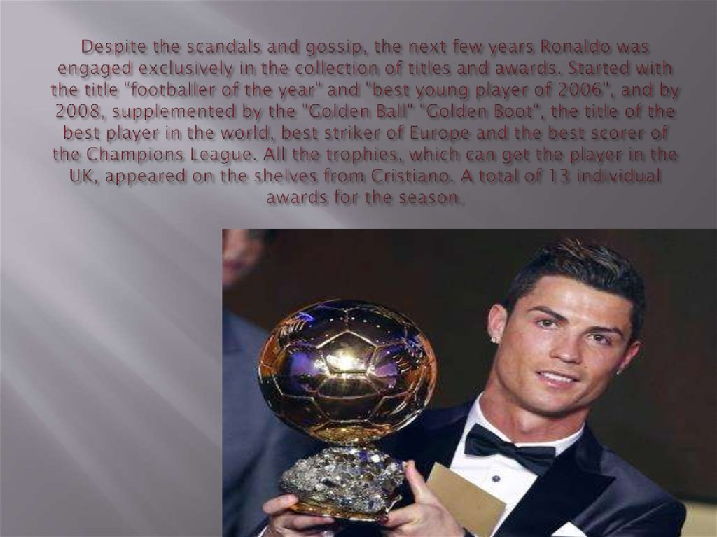 Despite the scandals and gossip, the next few years Ronaldo was engaged exclusively in the collection of titles and awards.