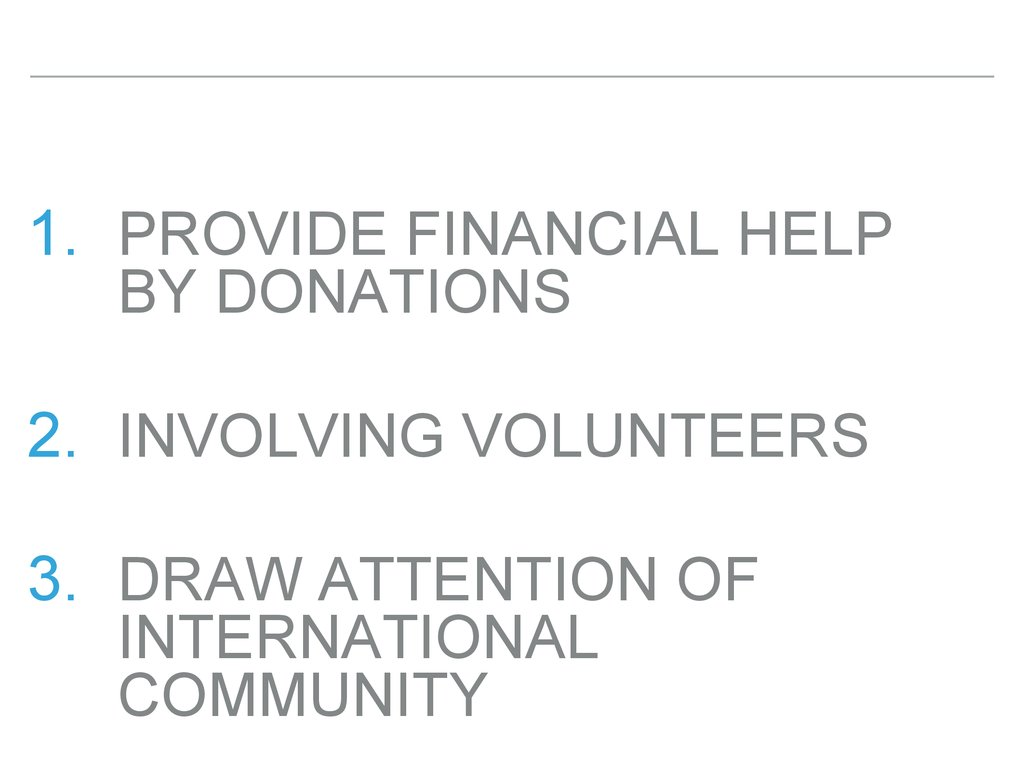Provide financial help by donations Involving volunteers Draw attention of international community