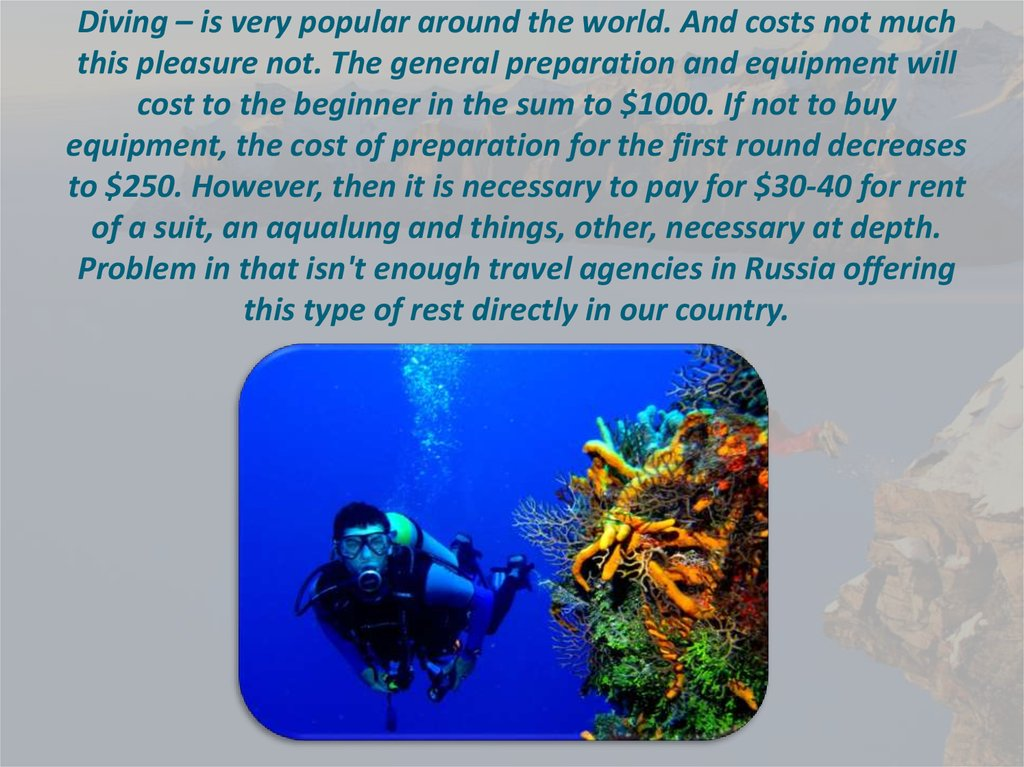 Diving – is very popular around the world. And costs not much this pleasure not. The general preparation and equipment will