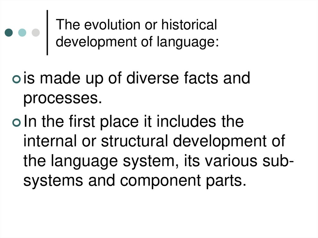 The evolution or historical development of language:
