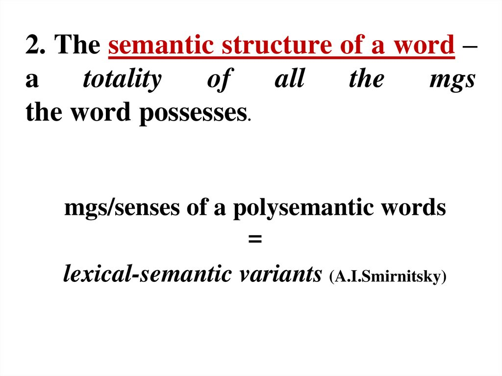 2. The semantic structure of a word – a totality of all the mgs the word possesses.