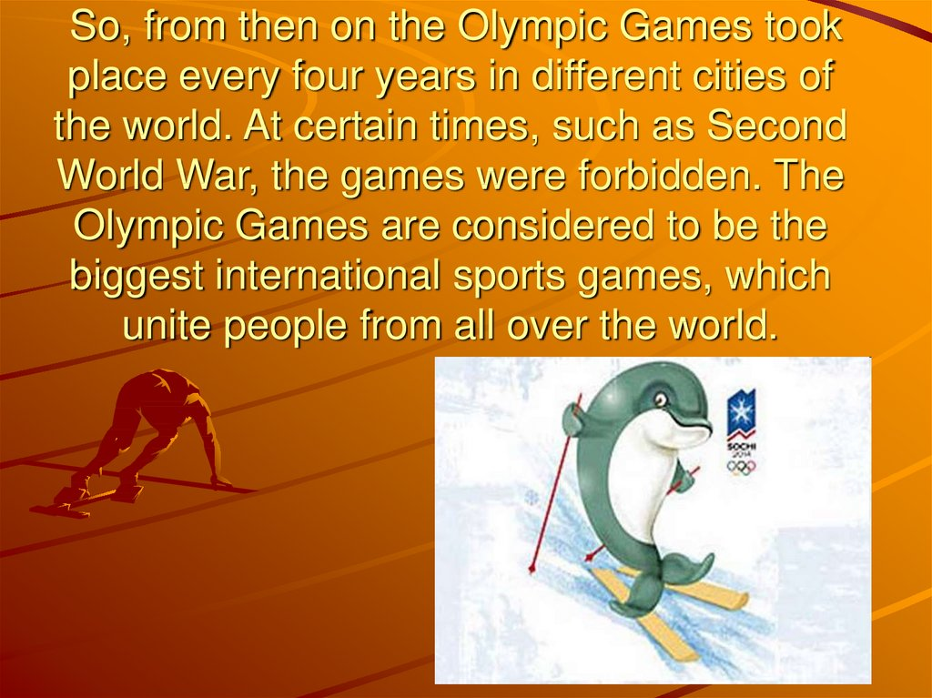 So, from then on the Olympic Games took place every four years in different cities of the world. At certain times, such as