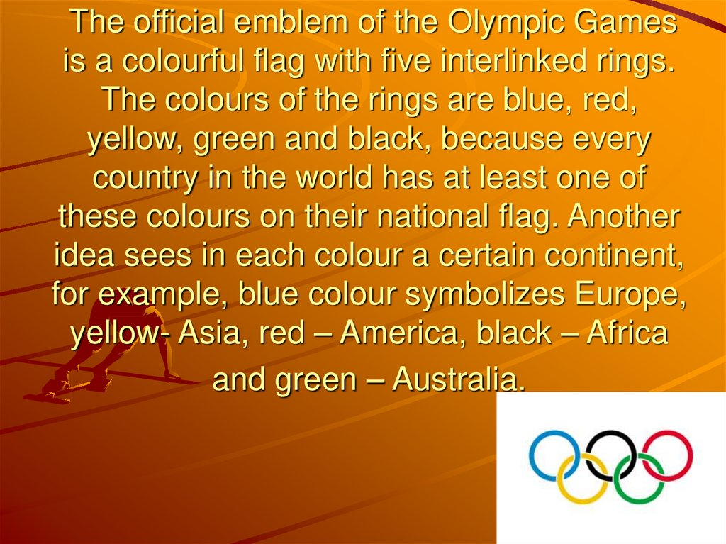 The official emblem of the Olympic Games is a colourful flag with five interlinked rings. The colours of the rings are blue,