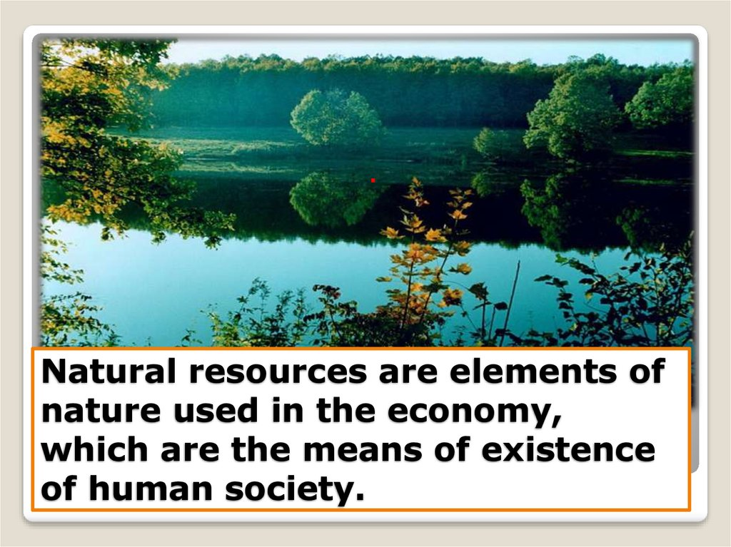 Natural resources are elements of nature used in the economy, which are the means of existence of human society.