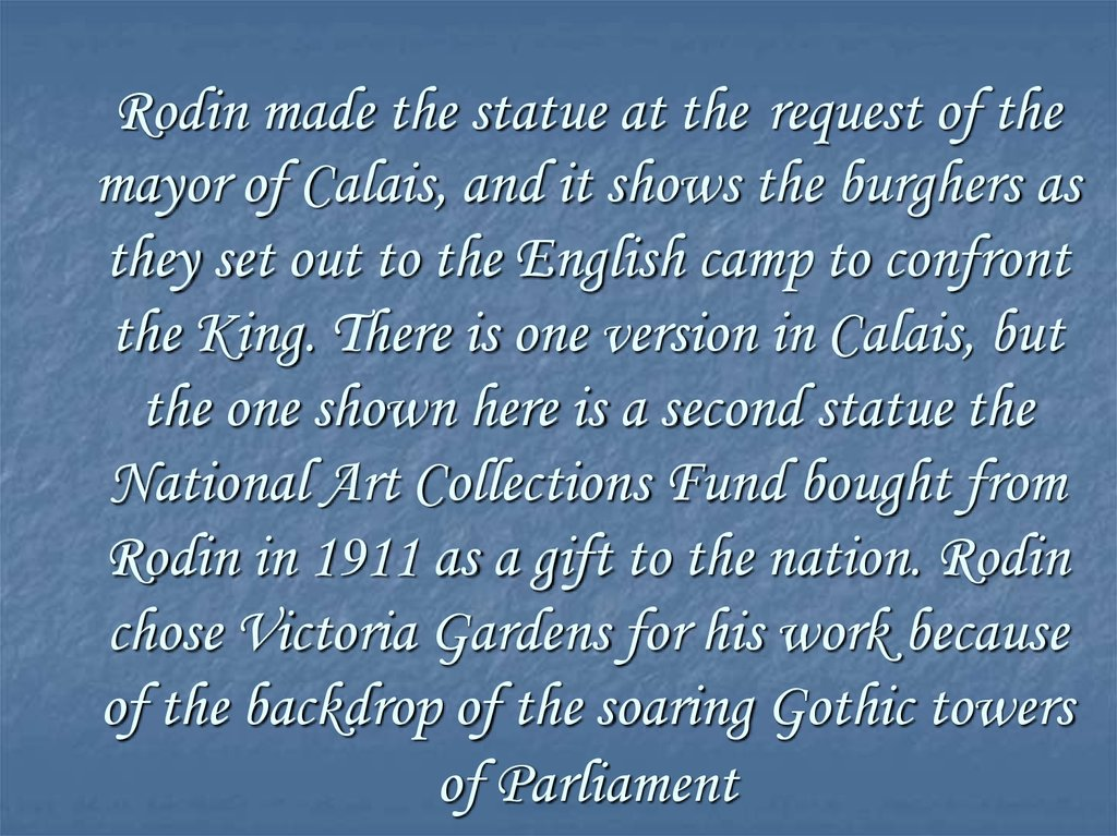 Rodin made the statue at the request of the mayor of Calais, and it shows the burghers as they set out to the English camp to