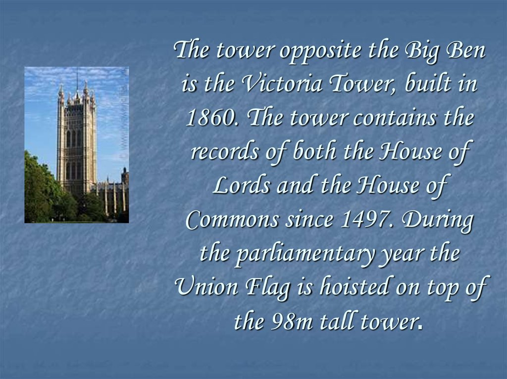 The tower opposite the Big Ben is the Victoria Tower, built in 1860. The tower contains the records of both the House of Lords