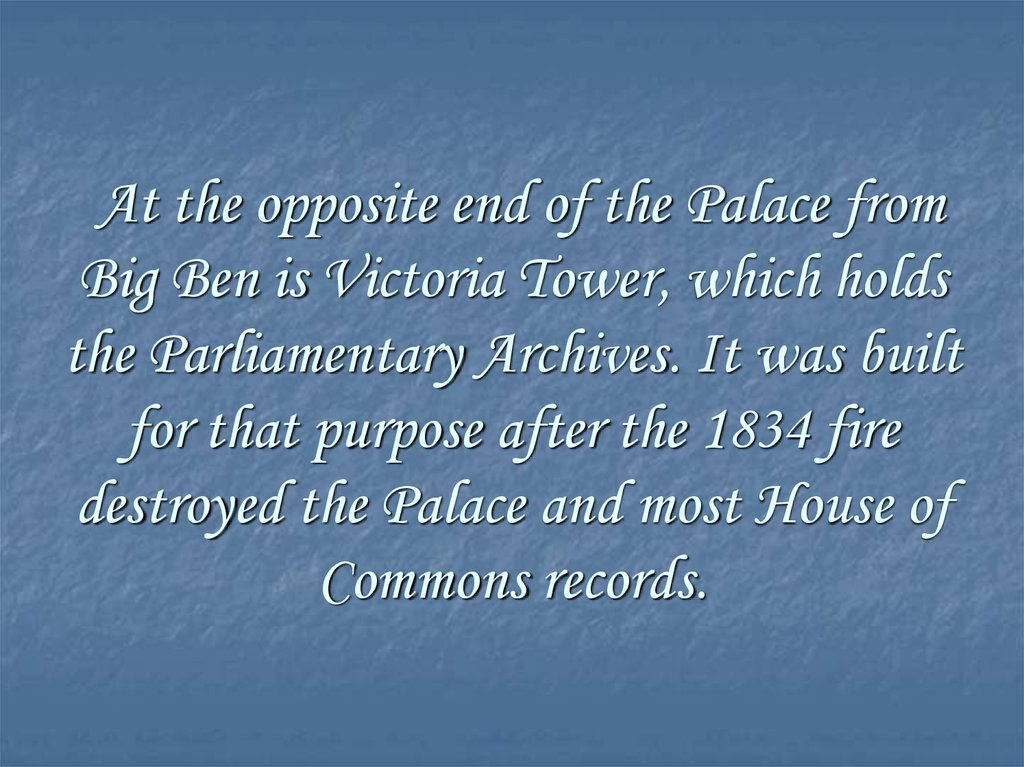 At the opposite end of the Palace from Big Ben is Victoria Tower, which holds the Parliamentary Archives. It was built for that
