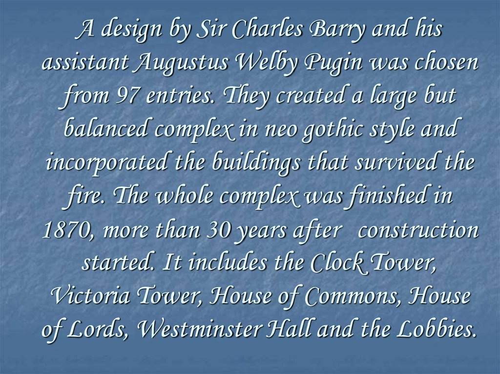 A design by Sir Charles Barry and his assistant Augustus Welby Pugin was chosen from 97 entries. They created a large but