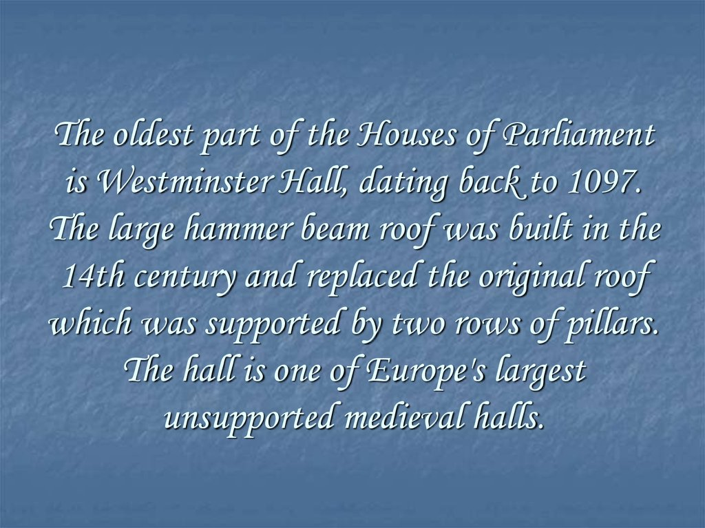 The oldest part of the Houses of Parliament is Westminster Hall, dating back to 1097. The large hammer beam roof was built in
