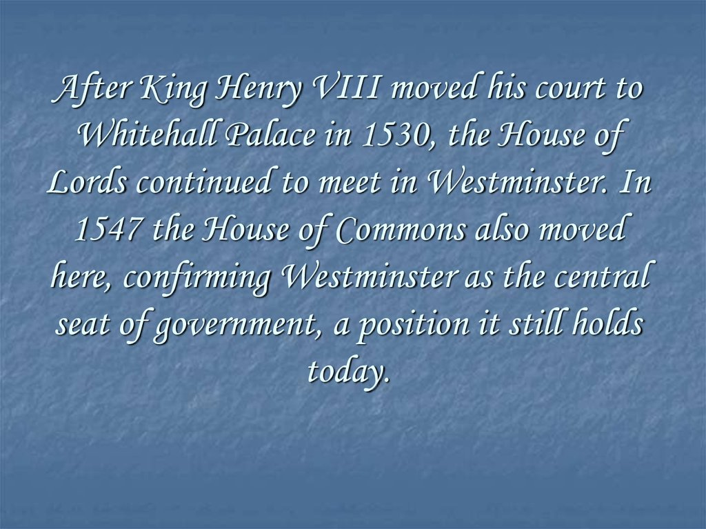 After King Henry VIII moved his court to Whitehall Palace in 1530, the House of Lords continued to meet in Westminster. In 1547