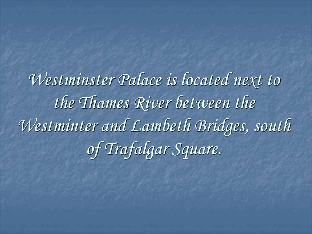 Westminster Palace is located next to the Thames River between the Westminter and Lambeth Bridges, south of Trafalgar Square.