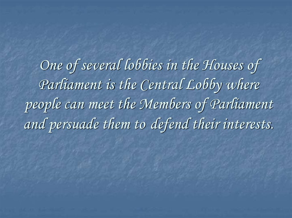 One of several lobbies in the Houses of Parliament is the Central Lobby where people can meet the Members of Parliament and