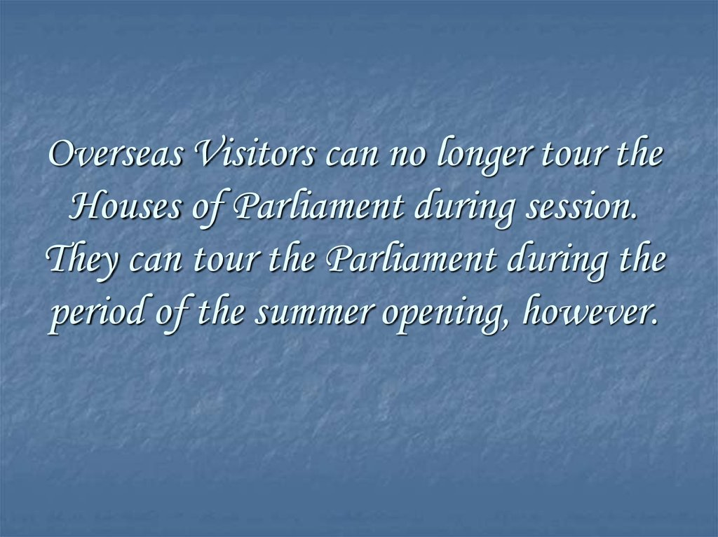 Overseas Visitors can no longer tour the Houses of Parliament during session. They can tour the Parliament during the period of