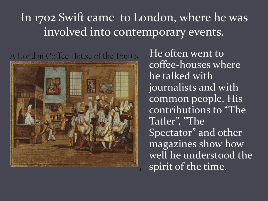 In 1702 Swift came to London, where he was involved into contemporary events.