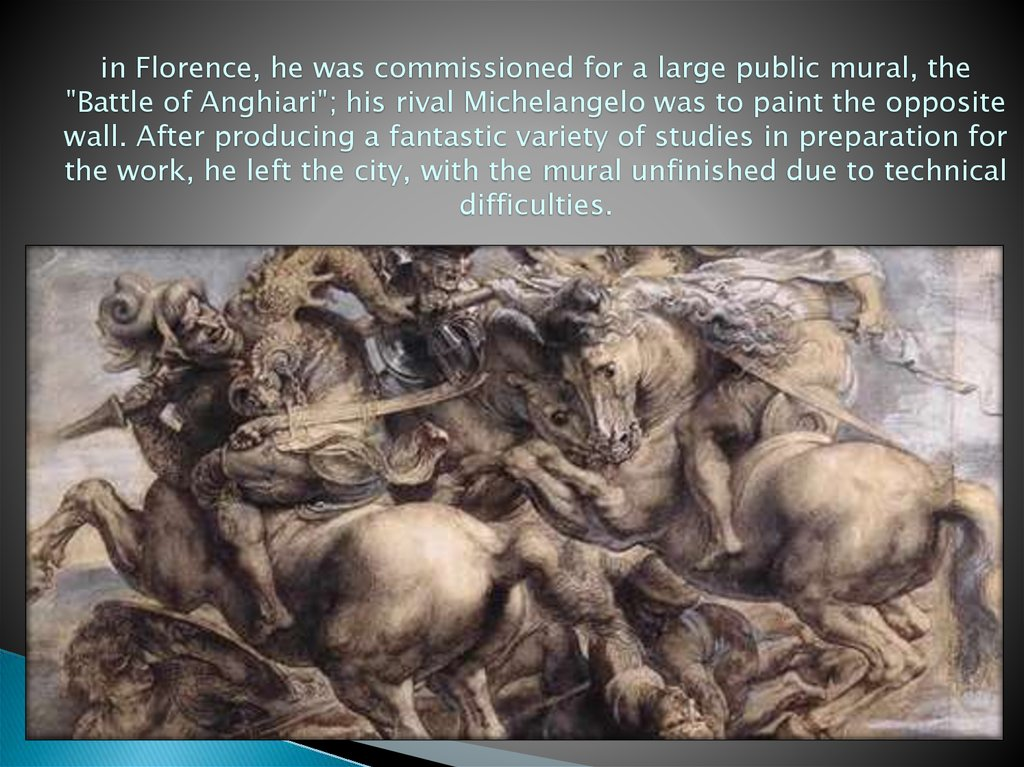 "in Florence, he was commissioned for a large public mural, the ""Battle of Anghiari""; his rival Michelangelo was to paint the"