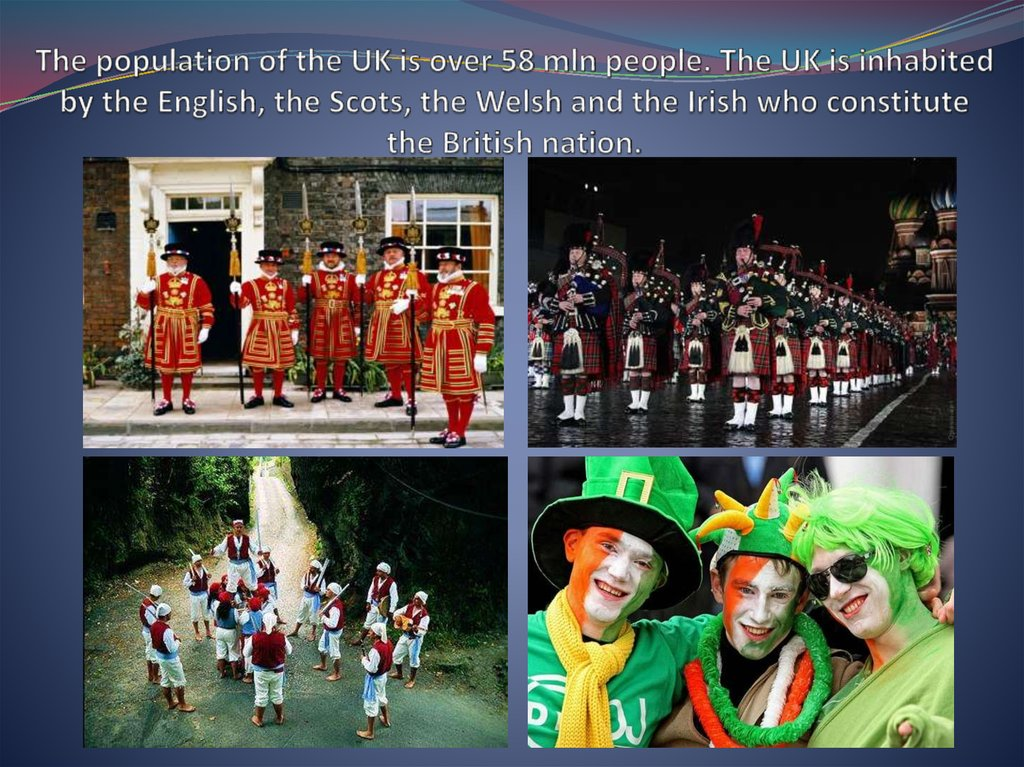 The population of the UK is over 58 mln people. The UK is inhabited by the English, the Scots, the Welsh and the Irish who