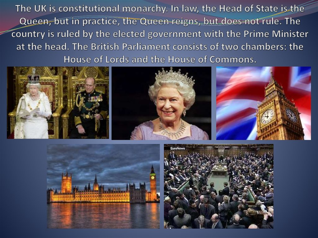 The UK is constitutional monarchy. In law, the Head of State is the Queen, but in practice, the Queen reigns, but does not