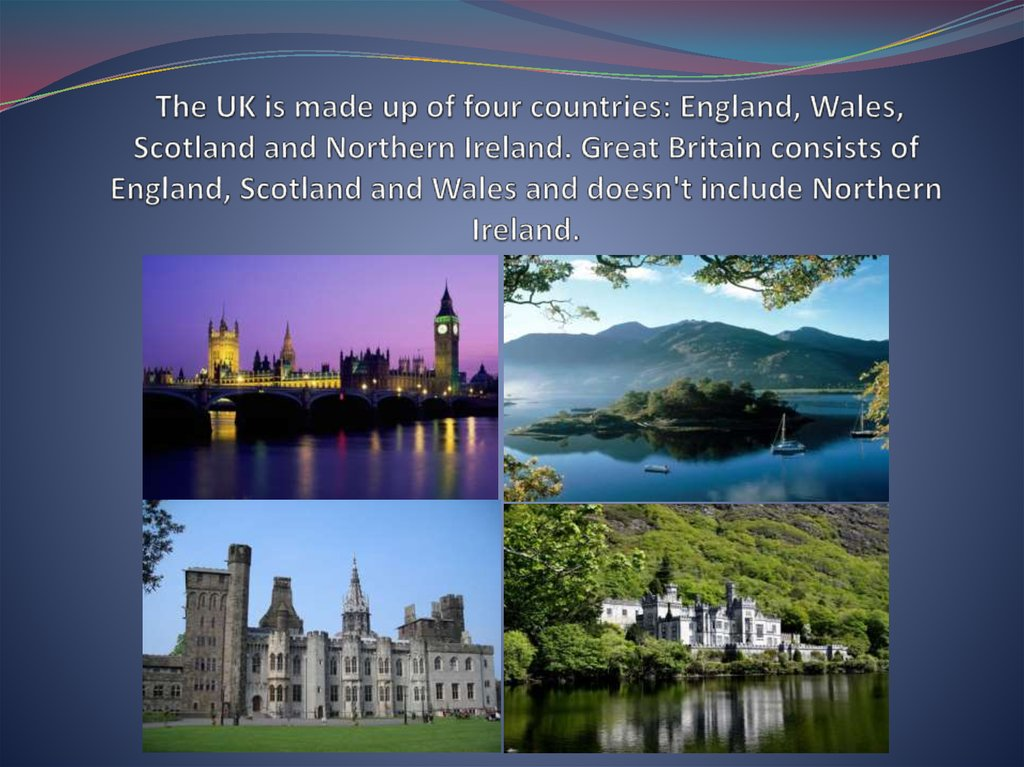 The UK is made up of four countries: England, Wales, Scotland and Northern Ireland. Great Britain consists of England, Scotland