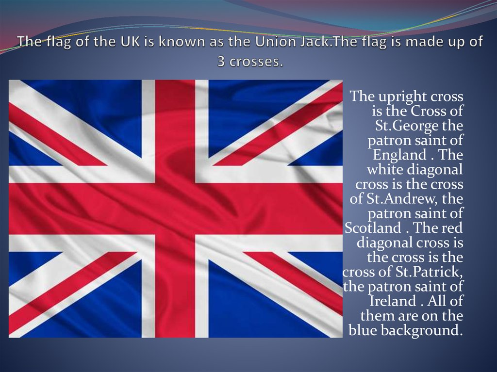 The flag of the UK is known as the Union Jack.The flag is made up of 3 crosses.