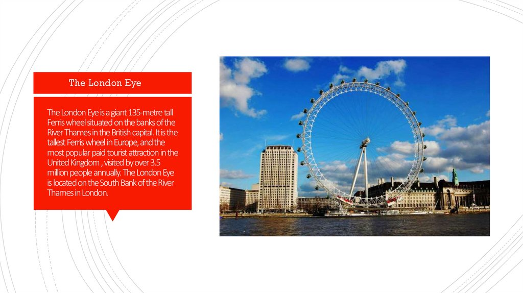 The London Eye is a giant 135-metre tall Ferris wheel situated on the banks of the River Thames in the British capital. It is