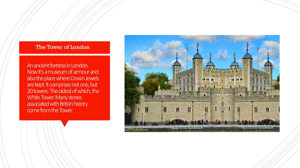 An ancient fortress in London. Now it's a museum of armour and also the place where Crown Jewels are kept. It comprises not