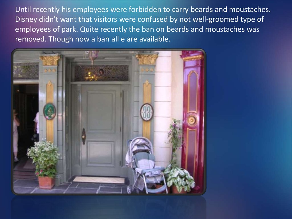 Until recently his employees were forbidden to carry beards and moustaches. Disney didn't want that visitors were confused by