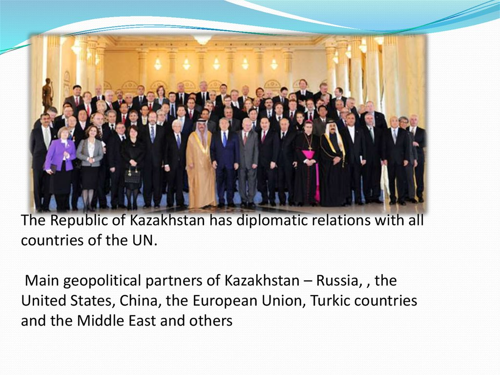 The Republic of Kazakhstan has diplomatic relations with all countries of the UN. Main geopolitical partners of Kazakhstan –