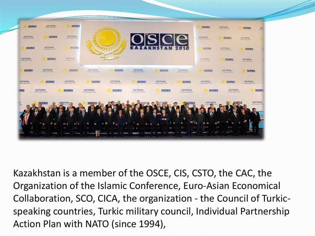 Kazakhstan is a member of the OSCE, CIS, CSTO, the CAC, the Organization of the Islamic Conference, Euro-Asian Economical