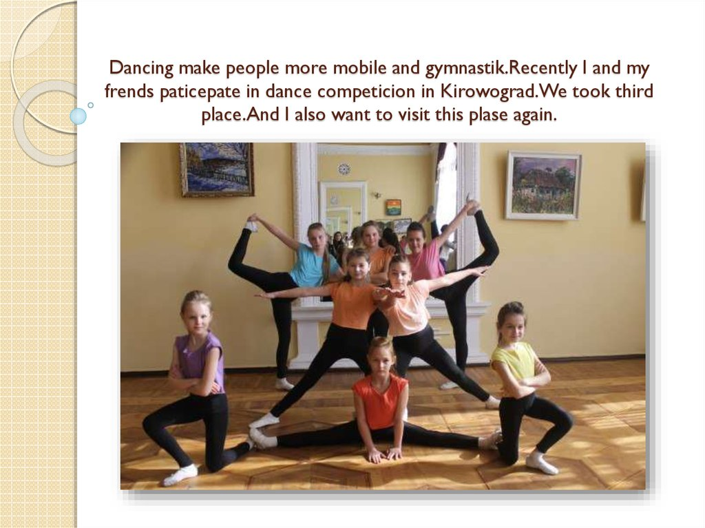 Dancing make people more mobile and gymnastik.Recently I and my frends paticepate in dance competicion in Kirowograd.We took
