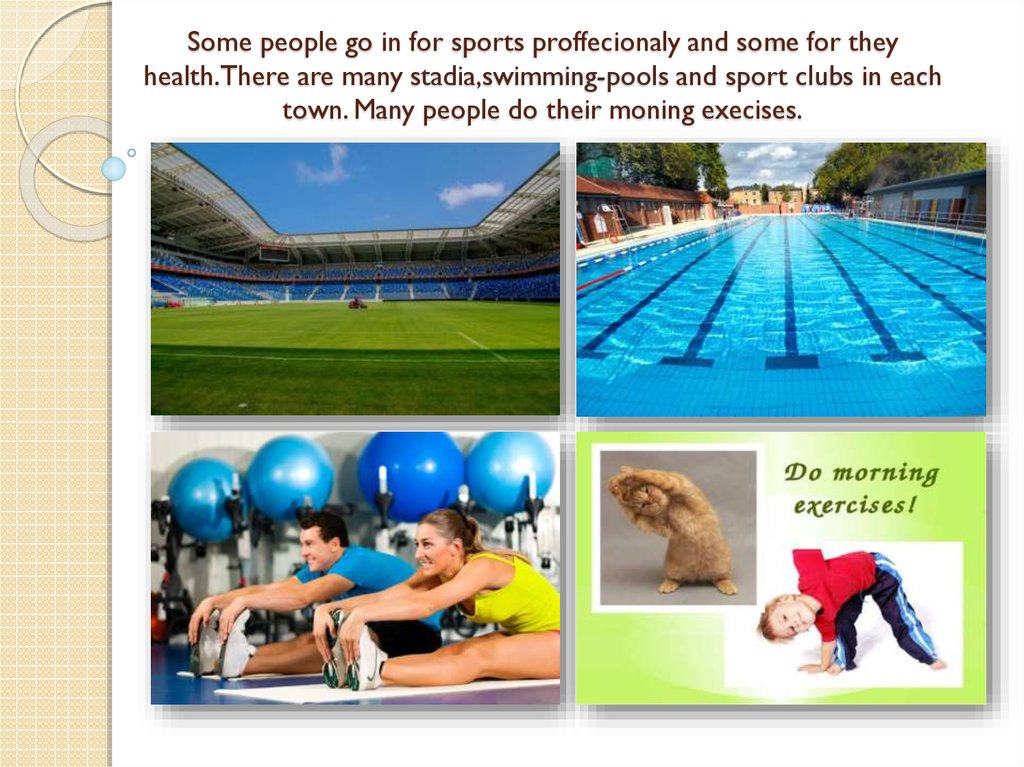 Some people go in for sports proffecionaly and some for they health.There are many stadia,swimming-pools and sport clubs in