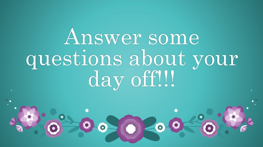 Answer some questions about your day off!!!