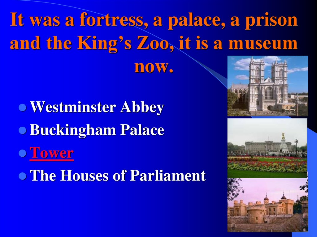 It was a fortress, a palace, a prison and the King's Zoo, it is a museum now.