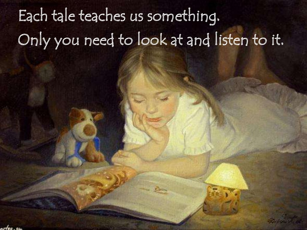 Each tale teaches us something. Only you need to look at and listen to it.