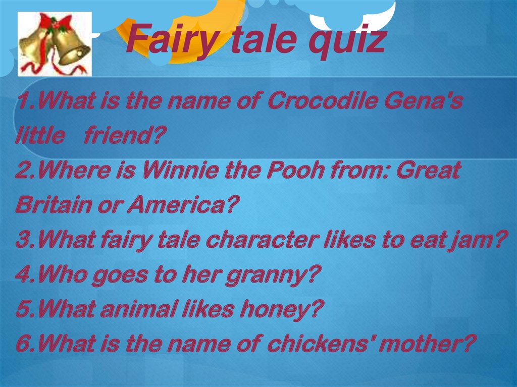 1.What is the name of Crocodile Gena's little friend? 2.Where is Winnie the Pooh from: Great Britain or America? 3.What fairy