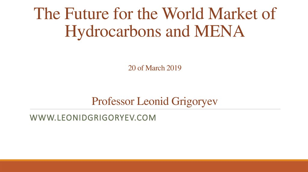 The Future for the World Market of Hydrocarbons and MENA 20 of March 2019 Professor Leonid Grigoryev