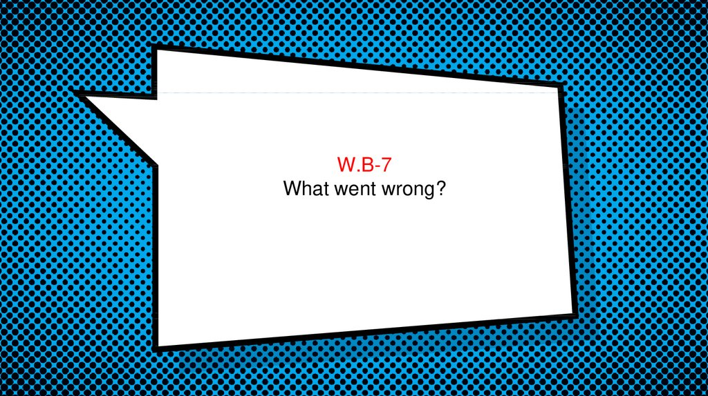W.B-7 What went wrong?