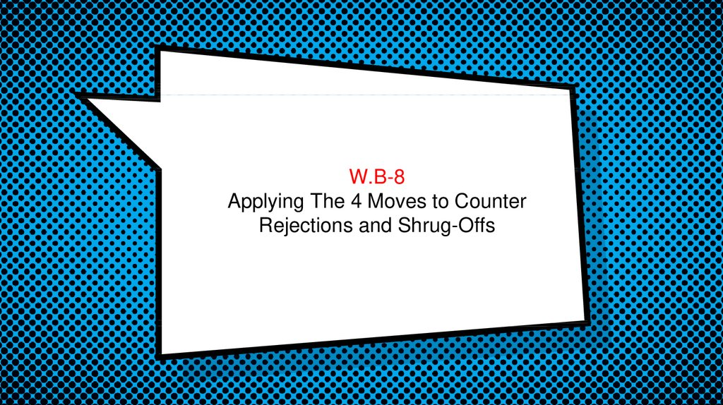 W.B-8 Applying The 4 Moves to Counter Rejections and Shrug-Offs