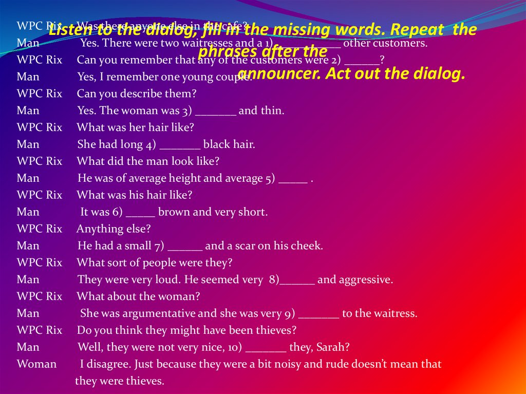 Listen to the dialog, fill in the missing words. Repeat the phrases after the announcer. Act out the dialog.