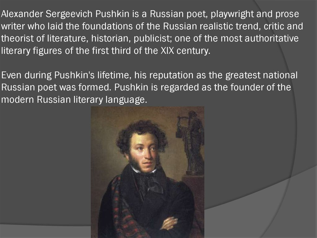 Alexander Sergeevich Pushkin is a Russian poet, playwright and prose writer who laid the foundations of the Russian realistic