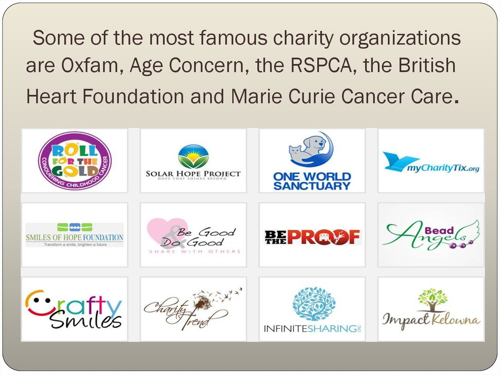 Some of the most famous charity organizations are Oxfam, Age Concern, the RSPCA, the British Heart Foundation and Marie Curie