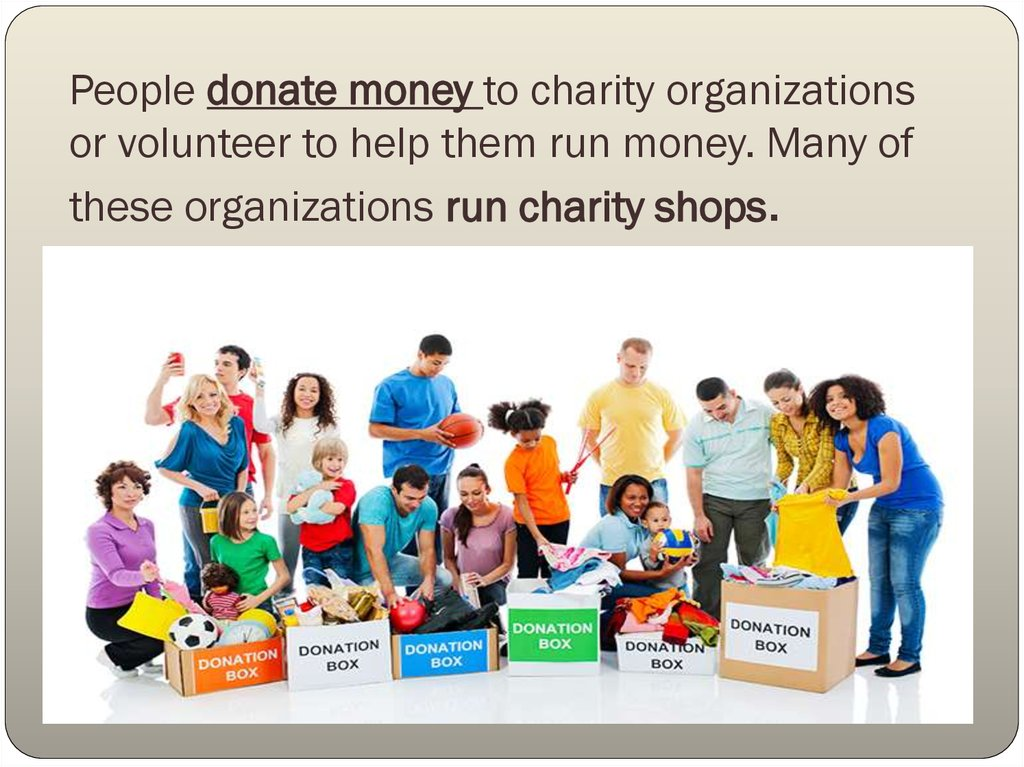 People donate money to charity organizations or volunteer to help them run money. Many of these organizations run charity