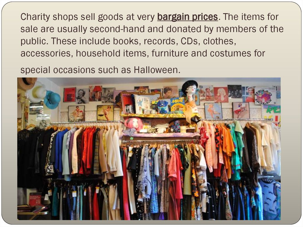 Charity shops sell goods at very bargain prices. The items for sale are usually second-hand and donated by members of the