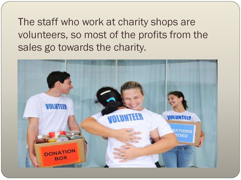 The staff who work at charity shops are volunteers, so most of the profits from the sales go towards the charity.