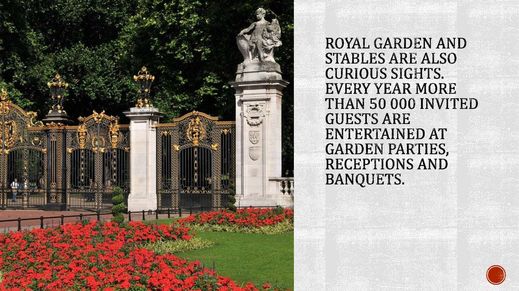 Royal garden and stables are also curious sights. Every year more than 50 000 invited guests are entertained at garden parties,