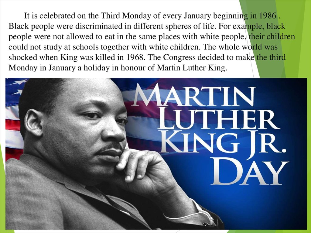 It is celebrated on the Third Monday of every January beginning in 1986 . Black people were discriminated in different spheres