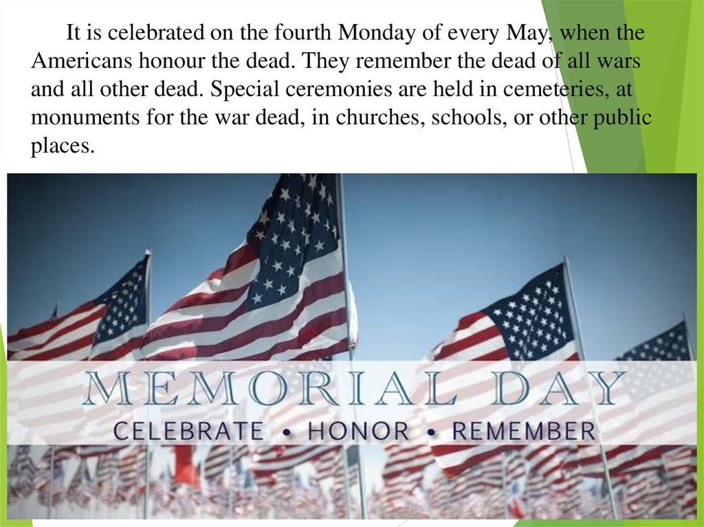 It is celebrated on the fourth Monday of every May, when the Americans honour the dead. They remember the dead of all wars and