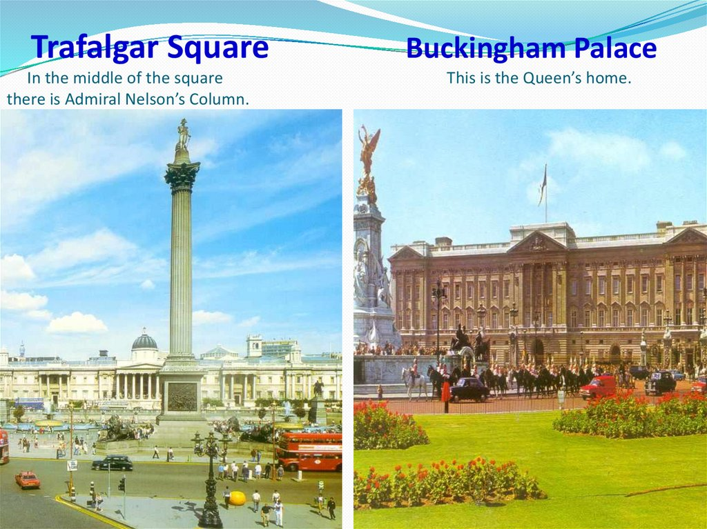 Trafalgar Square Buckingham Palace In the middle of the square This is the Queen's home. there is Admiral Nelson's Column.